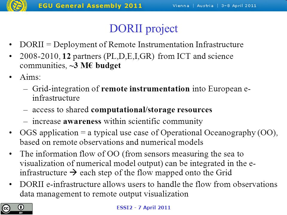 ESSI2 - 7 April 2011 DORII project DORII = Deployment of Remote Instrumentation Infrastructure 2008-2010, 12 partners (PL,D,E,I,GR) from ICT and science communities, ~3 M€ budget Aims: –Grid-integration of remote instrumentation into European e- infrastructure –access to shared computational/storage resources –increase awareness within scientific community OGS application = a typical use case of Operational Oceanography (OO), based on remote observations and numerical models The information flow of OO (from sensors measuring the sea to visualization of numerical model output) can be integrated in the e- infrastructure  each step of the flow mapped onto the Grid DORII e-infrastructure allows users to handle the flow from observations data management to remote output visualization