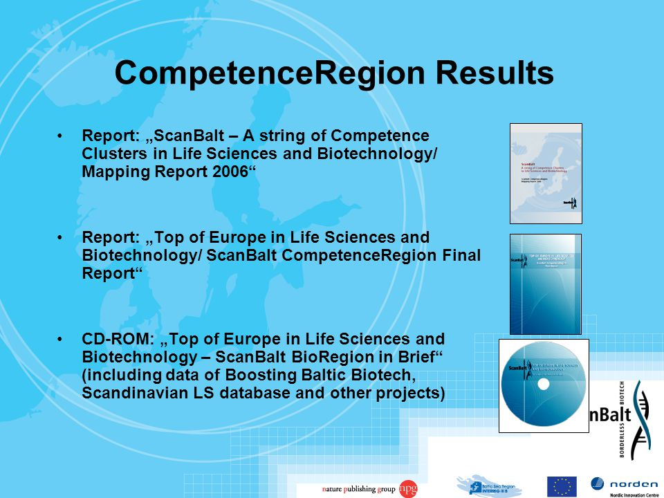"CompetenceRegion Results Report: ""ScanBalt – A string of Competence Clusters in Life Sciences and Biotechnology/ Mapping Report 2006 Report: ""Top of Europe in Life Sciences and Biotechnology/ ScanBalt CompetenceRegion Final Report CD-ROM: ""Top of Europe in Life Sciences and Biotechnology – ScanBalt BioRegion in Brief (including data of Boosting Baltic Biotech, Scandinavian LS database and other projects)"