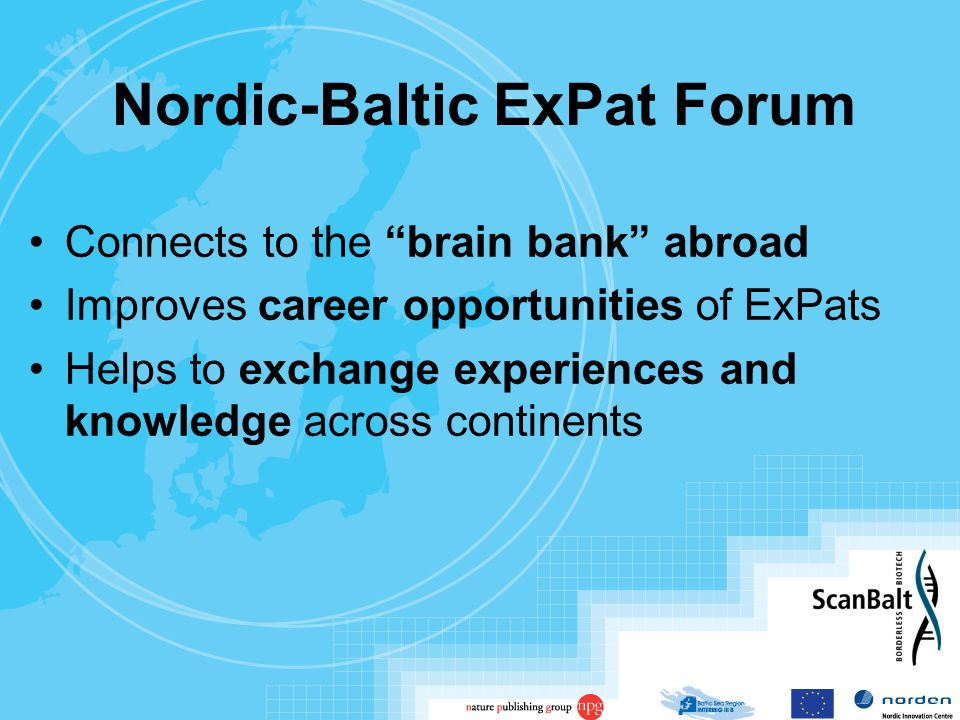 Nordic-Baltic ExPat Forum Connects to the brain bank abroad Improves career opportunities of ExPats Helps to exchange experiences and knowledge across continents