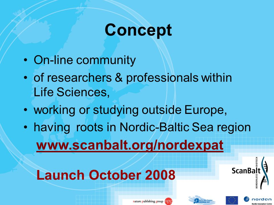 Concept On-line community of researchers & professionals within Life Sciences, working or studying outside Europe, having roots in Nordic-Baltic Sea region www.scanbalt.org/nordexpat Launch October 2008