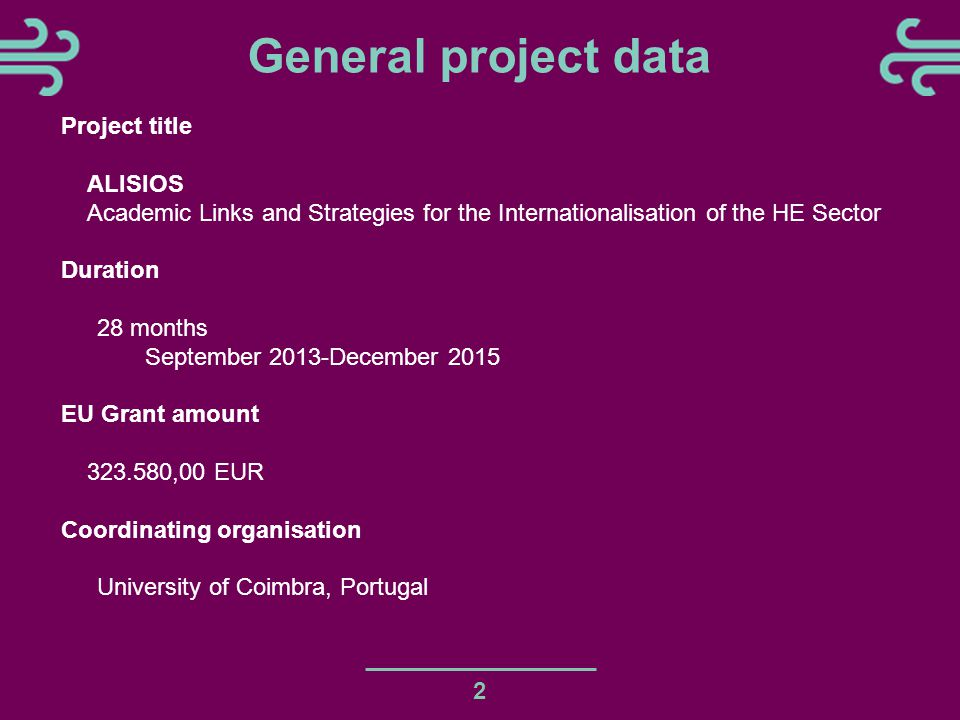 General project data 2 Project title ALISIOS Academic Links and Strategies for the Internationalisation of the HE Sector Duration 28 months September 2013-December 2015 EU Grant amount 323.580,00 EUR Coordinating organisation University of Coimbra, Portugal