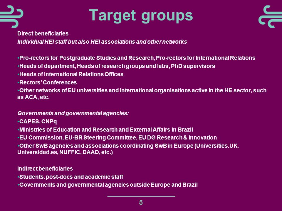 Target groups 5 Direct beneficiaries Individual HEI staff but also HEI associations and other networks Pro-rectors for Postgraduate Studies and Research, Pro-rectors for International Relations Heads of department, Heads of research groups and labs, PhD supervisors Heads of International Relations Offices Rectors' Conferences Other networks of EU universities and international organisations active in the HE sector, such as ACA, etc.