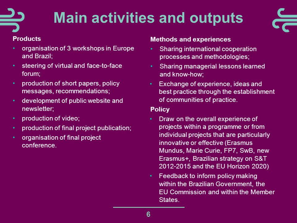 6 Main activities and outputs Products organisation of 3 workshops in Europe and Brazil; steering of virtual and face-to-face forum; production of short papers, policy messages, recommendations; development of public website and newsletter; production of video; production of final project publication; organisation of final project conference.
