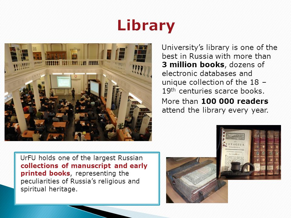 University's library is one of the best in Russia with more than 3 million books, dozens of electronic databases and unique collection of the 18 – 19 th centuries scarce books.