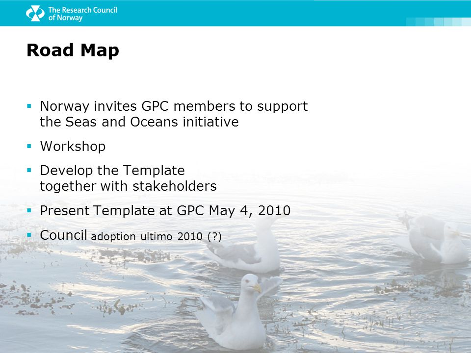  Norway invites GPC members to support the Seas and Oceans initiative  Workshop  Develop the Template together with stakeholders  Present Template at GPC May 4, 2010  Council adoption ultimo 2010 ( ) Road Map