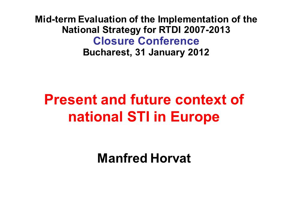 Present and future context of national STI in Europe Manfred Horvat Mid-term Evaluation of the Implementation of the National Strategy for RTDI Closure Conference Bucharest, 31 January 2012