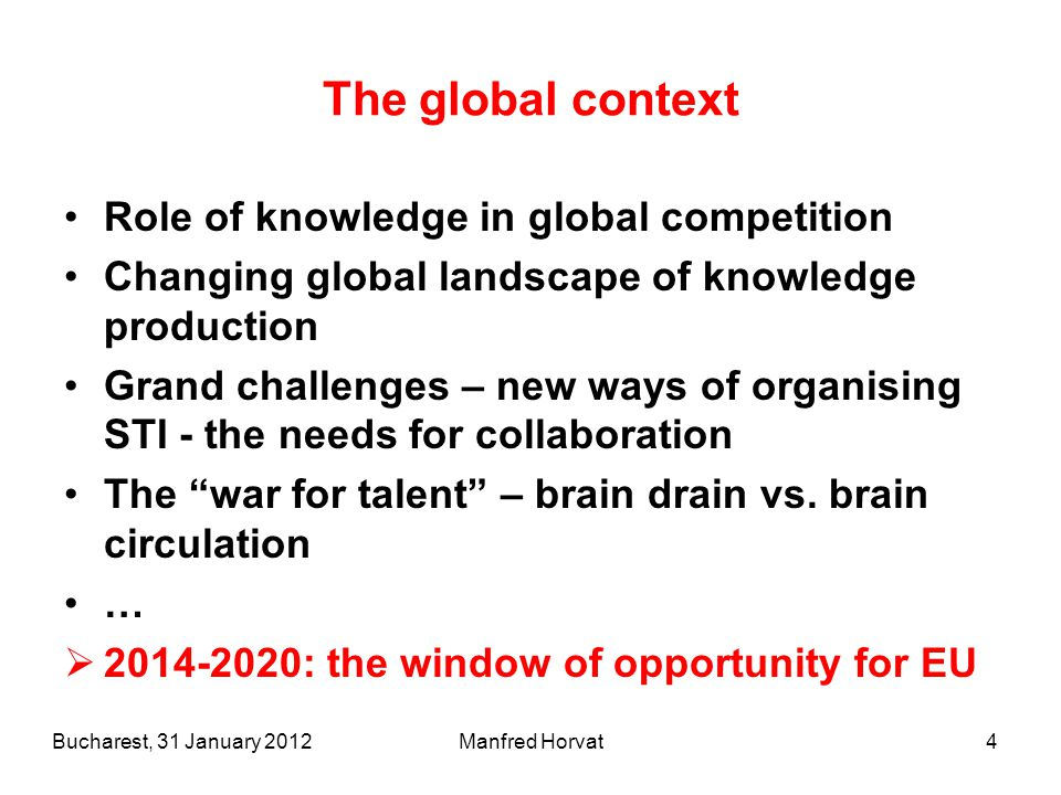 Manfred Horvat4 The global context Role of knowledge in global competition Changing global landscape of knowledge production Grand challenges – new ways of organising STI - the needs for collaboration The war for talent – brain drain vs.