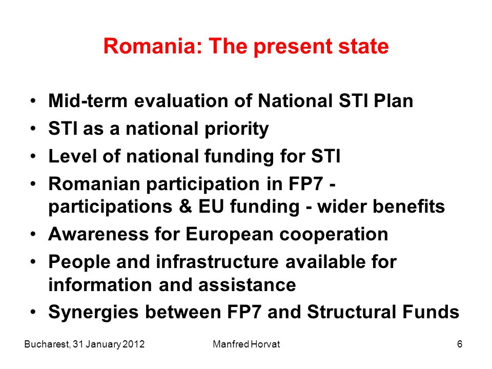 6 Romania: The present state Mid-term evaluation of National STI Plan STI as a national priority Level of national funding for STI Romanian participation in FP7 - participations & EU funding - wider benefits Awareness for European cooperation People and infrastructure available for information and assistance Synergies between FP7 and Structural Funds Bucharest, 31 January 2012