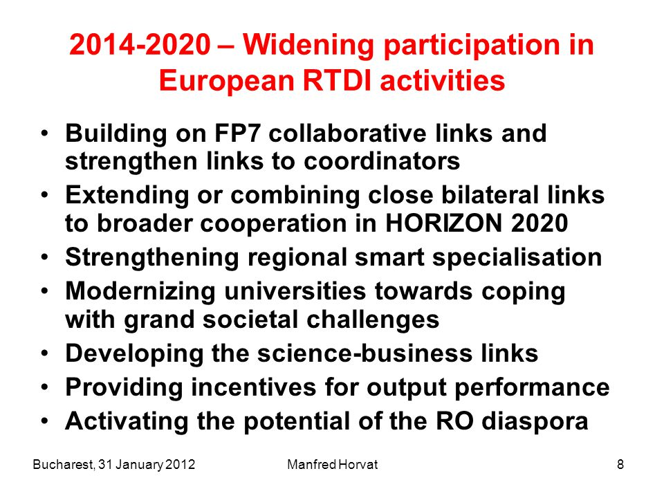Manfred Horvat – Widening participation in European RTDI activities Building on FP7 collaborative links and strengthen links to coordinators Extending or combining close bilateral links to broader cooperation in HORIZON 2020 Strengthening regional smart specialisation Modernizing universities towards coping with grand societal challenges Developing the science-business links Providing incentives for output performance Activating the potential of the RO diaspora Bucharest, 31 January 2012