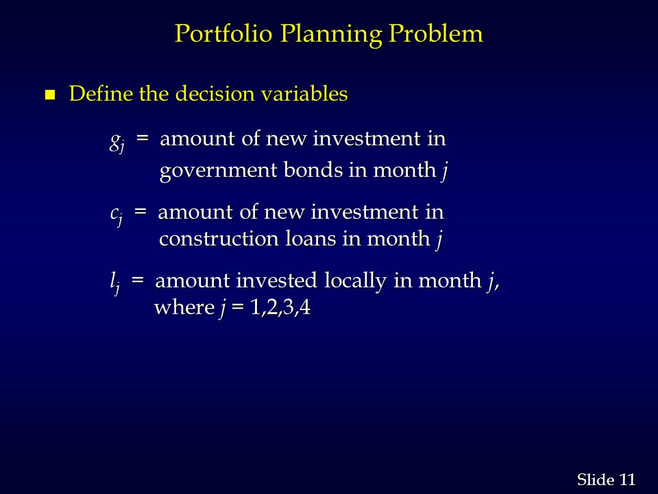 11 Slide Portfolio Planning Problem n Define the decision variables g j = amount of new investment in g j = amount of new investment in government bonds in month j government bonds in month j c j = amount of new investment in construction loans in month j c j = amount of new investment in construction loans in month j l j = amount invested locally in month j, where j = 1,2,3,4 l j = amount invested locally in month j, where j = 1,2,3,4