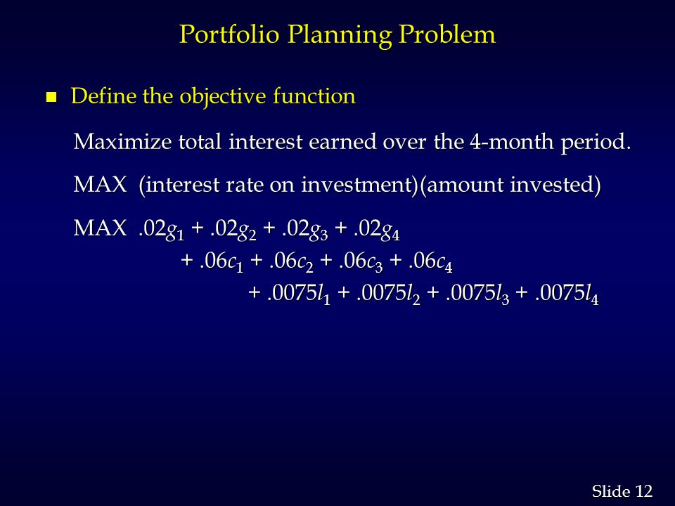 12 Slide Portfolio Planning Problem n Define the objective function Maximize total interest earned over the 4-month period.