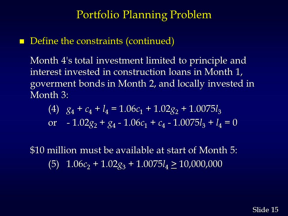 15 Slide Portfolio Planning Problem n Define the constraints (continued) Month 4 s total investment limited to principle and interest invested in construction loans in Month 1, goverment bonds in Month 2, and locally invested in Month 3: (4) g 4 + c 4 + l 4 = 1.06 c 1 + 1.02 g 2 + 1.0075 l 3 (4) g 4 + c 4 + l 4 = 1.06 c 1 + 1.02 g 2 + 1.0075 l 3 or - 1.02 g 2 + g 4 - 1.06 c 1 + c 4 - 1.0075 l 3 + l 4 = 0 $10 million must be available at start of Month 5: (5) 1.06 c 2 + 1.02 g 3 + 1.0075 l 4 > 10,000,000 (5) 1.06 c 2 + 1.02 g 3 + 1.0075 l 4 > 10,000,000