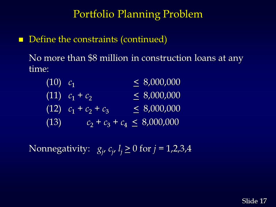 17 Slide Portfolio Planning Problem n Define the constraints (continued) No more than $8 million in construction loans at any time: (10) c 1 < 8,000,000 (10) c 1 < 8,000,000 (11) c 1 + c 2 < 8,000,000 (11) c 1 + c 2 < 8,000,000 (12) c 1 + c 2 + c 3 < 8,000,000 (12) c 1 + c 2 + c 3 < 8,000,000 (13) c 2 + c 3 + c 4 < 8,000,000 (13) c 2 + c 3 + c 4 < 8,000,000 Nonnegativity: g j, c j, l j > 0 for j = 1,2,3,4