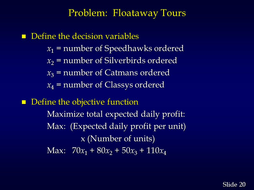20 Slide Problem: Floataway Tours n Define the decision variables x 1 = number of Speedhawks ordered x 1 = number of Speedhawks ordered x 2 = number of Silverbirds ordered x 2 = number of Silverbirds ordered x 3 = number of Catmans ordered x 3 = number of Catmans ordered x 4 = number of Classys ordered x 4 = number of Classys ordered n Define the objective function Maximize total expected daily profit: Maximize total expected daily profit: Max: (Expected daily profit per unit) Max: (Expected daily profit per unit) x (Number of units) x (Number of units) Max: 70 x 1 + 80 x 2 + 50 x 3 + 110 x 4