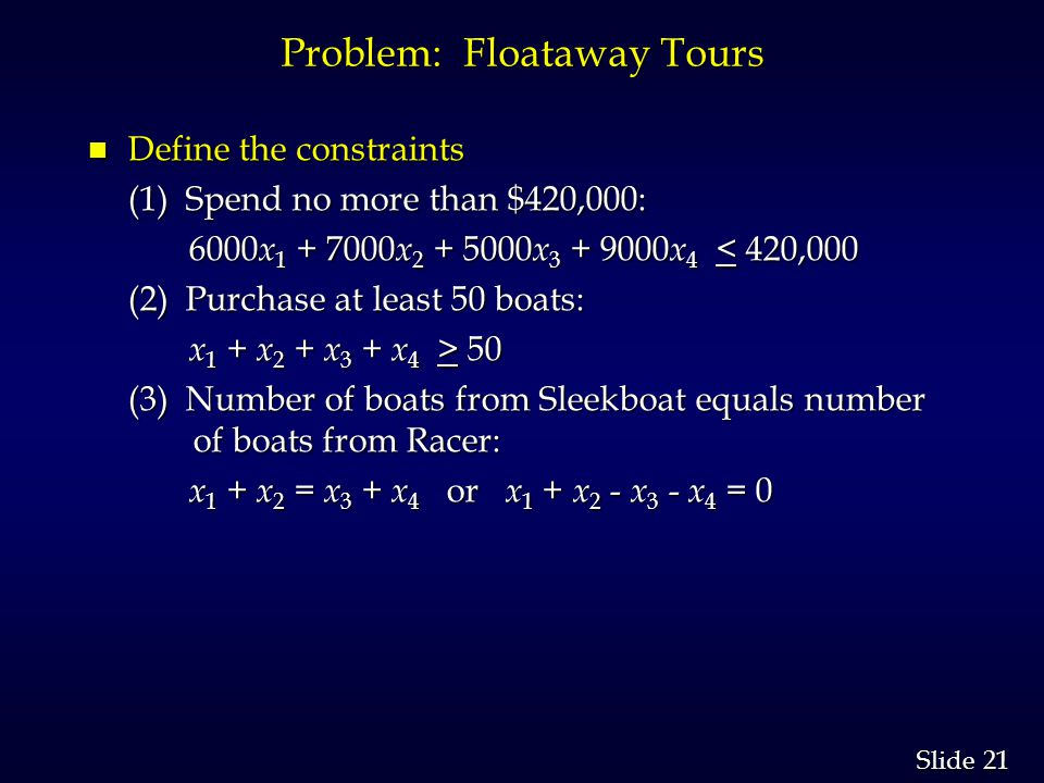 21 Slide Problem: Floataway Tours n Define the constraints (1) Spend no more than $420,000: 6000 x 1 + 7000 x 2 + 5000 x 3 + 9000 x 4 < 420,000 6000 x 1 + 7000 x 2 + 5000 x 3 + 9000 x 4 < 420,000 (2) Purchase at least 50 boats: (2) Purchase at least 50 boats: x 1 + x 2 + x 3 + x 4 > 50 x 1 + x 2 + x 3 + x 4 > 50 (3) Number of boats from Sleekboat equals number of boats from Racer: (3) Number of boats from Sleekboat equals number of boats from Racer: x 1 + x 2 = x 3 + x 4 or x 1 + x 2 - x 3 - x 4 = 0 x 1 + x 2 = x 3 + x 4 or x 1 + x 2 - x 3 - x 4 = 0
