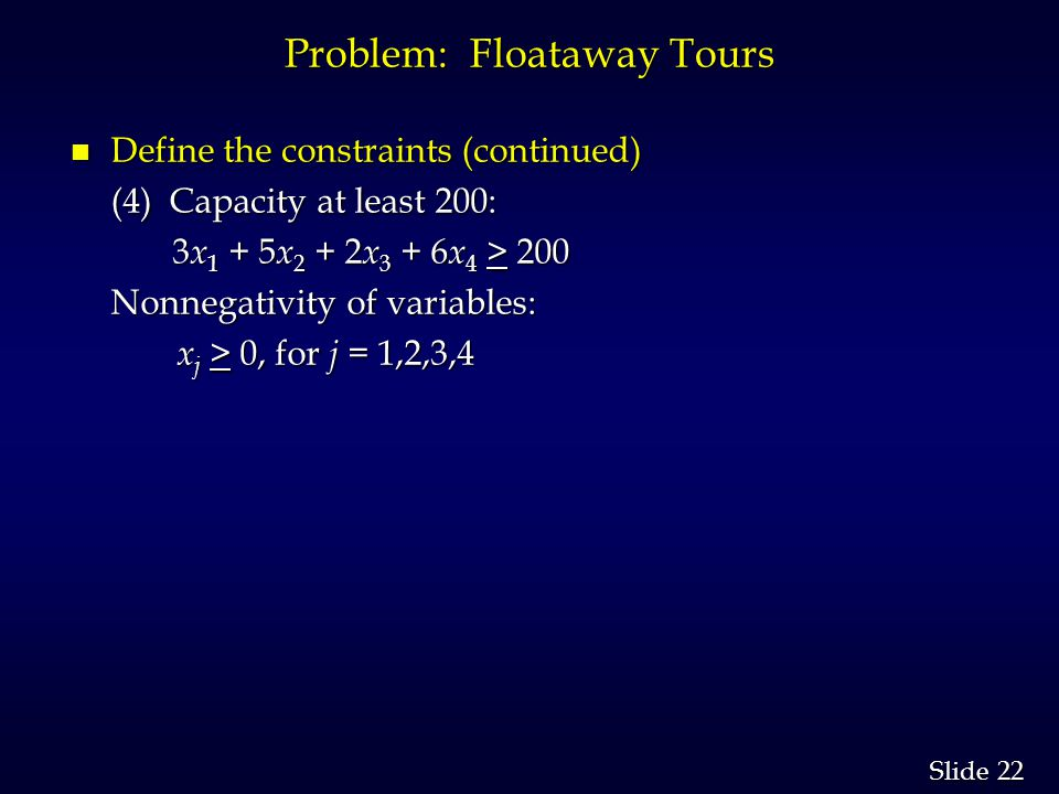 22 Slide Problem: Floataway Tours n Define the constraints (continued) (4) Capacity at least 200: 3 x 1 + 5 x 2 + 2 x 3 + 6 x 4 > 200 3 x 1 + 5 x 2 + 2 x 3 + 6 x 4 > 200 Nonnegativity of variables: Nonnegativity of variables: x j > 0, for j = 1,2,3,4 x j > 0, for j = 1,2,3,4
