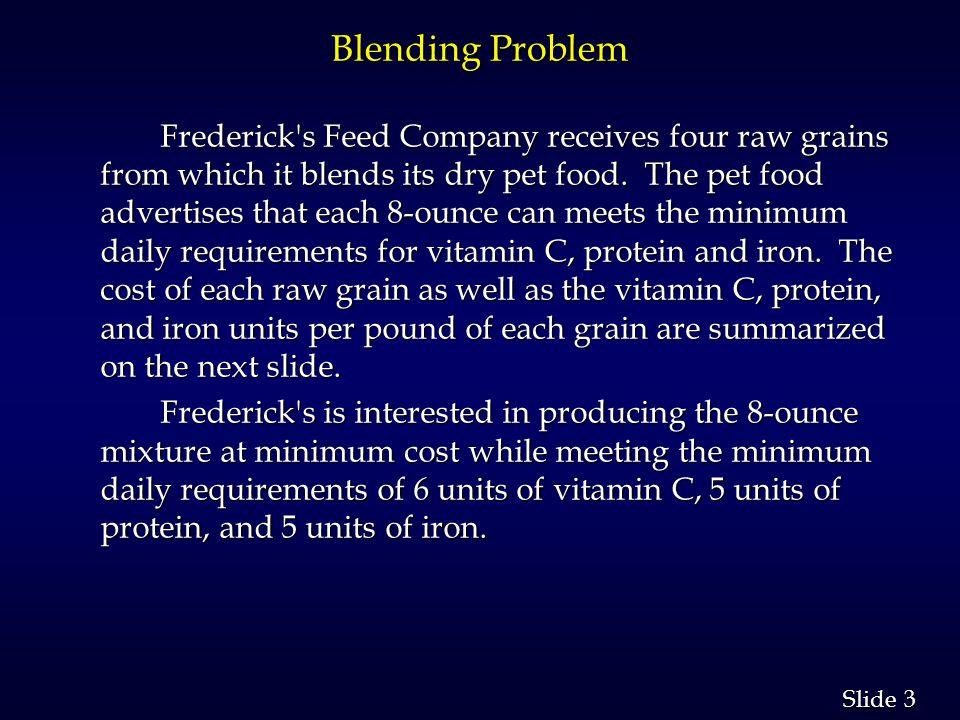 3 3 Slide Blending Problem Frederick s Feed Company receives four raw grains from which it blends its dry pet food.