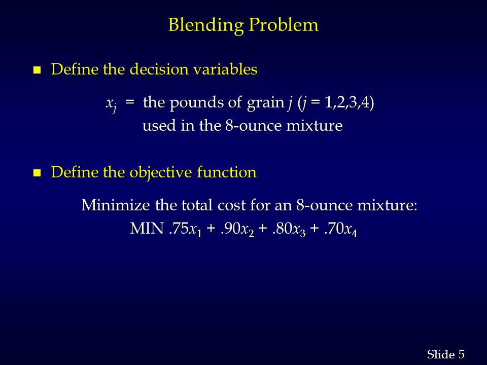 5 5 Slide Blending Problem n Define the decision variables x j = the pounds of grain j ( j = 1,2,3,4) x j = the pounds of grain j ( j = 1,2,3,4) used in the 8-ounce mixture used in the 8-ounce mixture n Define the objective function Minimize the total cost for an 8-ounce mixture: Minimize the total cost for an 8-ounce mixture: MIN.75 x 1 +.90 x 2 +.80 x 3 +.70 x 4 MIN.75 x 1 +.90 x 2 +.80 x 3 +.70 x 4