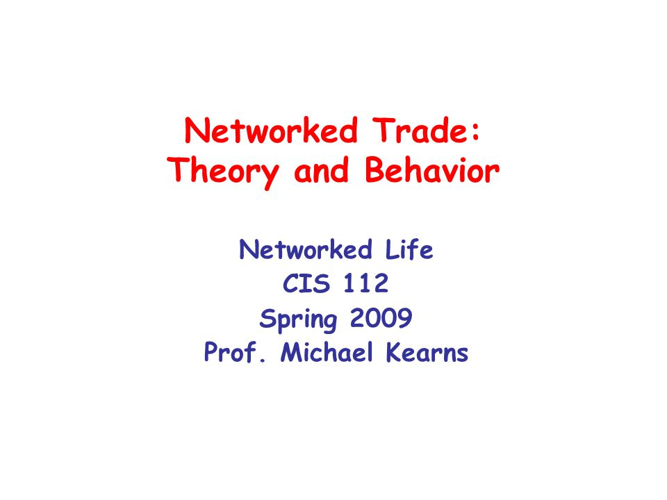 Networked Trade: Theory and Behavior Networked Life CIS 112 Spring 2009 Prof. Michael Kearns