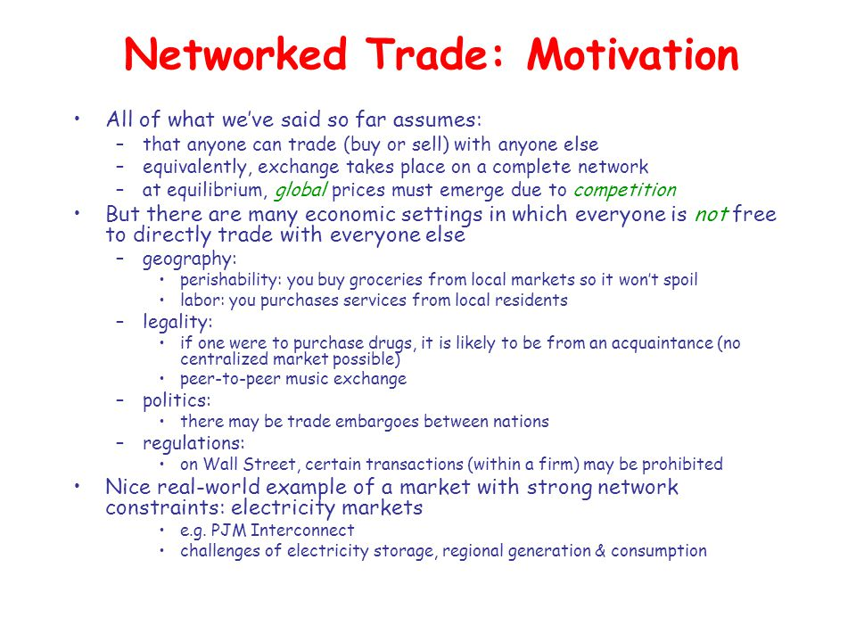 Networked Trade: Motivation All of what we've said so far assumes: –that anyone can trade (buy or sell) with anyone else –equivalently, exchange takes place on a complete network –at equilibrium, global prices must emerge due to competition But there are many economic settings in which everyone is not free to directly trade with everyone else –geography: perishability: you buy groceries from local markets so it won't spoil labor: you purchases services from local residents –legality: if one were to purchase drugs, it is likely to be from an acquaintance (no centralized market possible) peer-to-peer music exchange –politics: there may be trade embargoes between nations –regulations: on Wall Street, certain transactions (within a firm) may be prohibited Nice real-world example of a market with strong network constraints: electricity markets e.g.