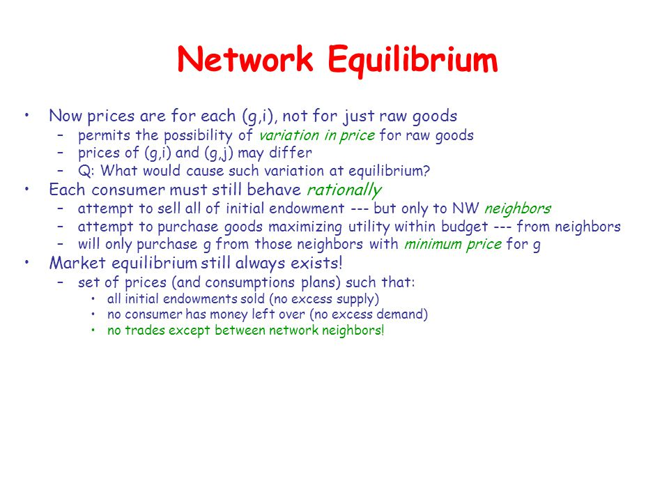 Network Equilibrium Now prices are for each (g,i), not for just raw goods –permits the possibility of variation in price for raw goods –prices of (g,i) and (g,j) may differ –Q: What would cause such variation at equilibrium.