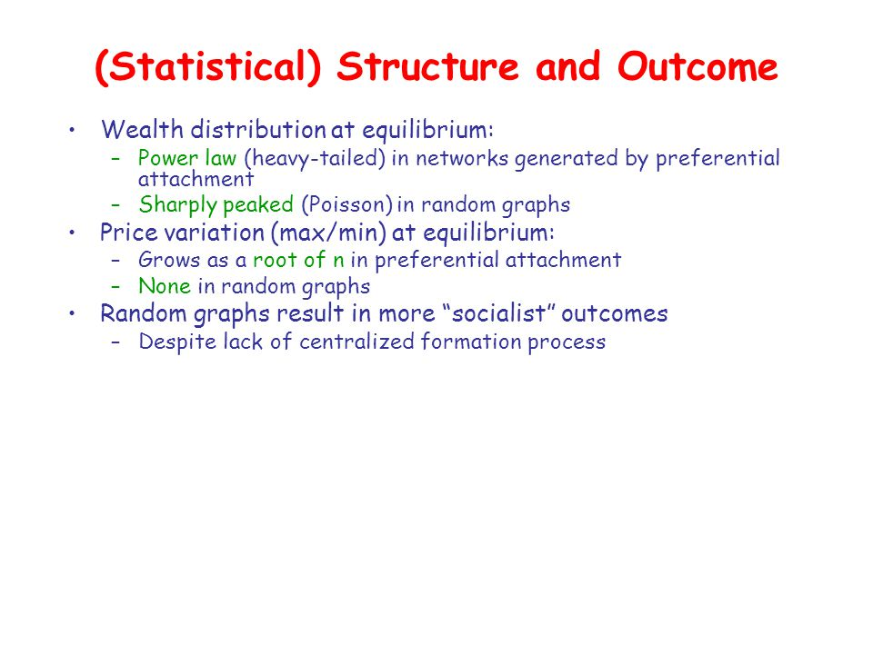 (Statistical) Structure and Outcome Wealth distribution at equilibrium: –Power law (heavy-tailed) in networks generated by preferential attachment –Sharply peaked (Poisson) in random graphs Price variation (max/min) at equilibrium: –Grows as a root of n in preferential attachment –None in random graphs Random graphs result in more socialist outcomes –Despite lack of centralized formation process