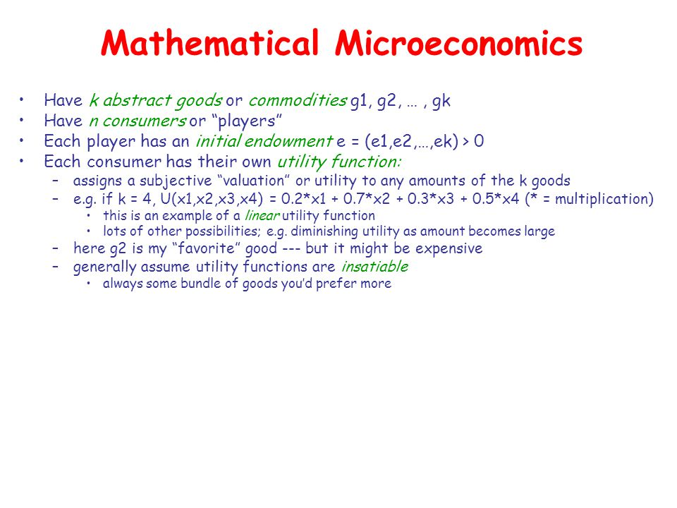 Mathematical Microeconomics Have k abstract goods or commodities g1, g2, …, gk Have n consumers or players Each player has an initial endowment e = (e1,e2,…,ek) > 0 Each consumer has their own utility function: –assigns a subjective valuation or utility to any amounts of the k goods –e.g.