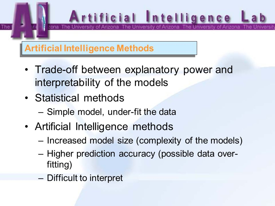 Artificial Intelligence Methods Trade-off between explanatory power and interpretability of the models Statistical methods –Simple model, under-fit the data Artificial Intelligence methods –Increased model size (complexity of the models) –Higher prediction accuracy (possible data over- fitting) –Difficult to interpret