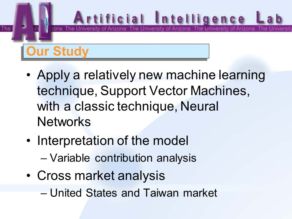 Our Study Apply a relatively new machine learning technique, Support Vector Machines, with a classic technique, Neural Networks Interpretation of the model –Variable contribution analysis Cross market analysis –United States and Taiwan market