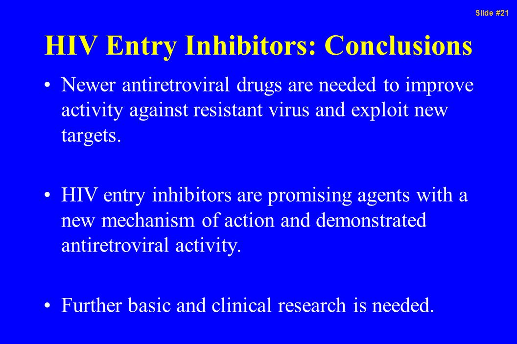Slide #21 HIV Entry Inhibitors: Conclusions Newer antiretroviral drugs are needed to improve activity against resistant virus and exploit new targets.