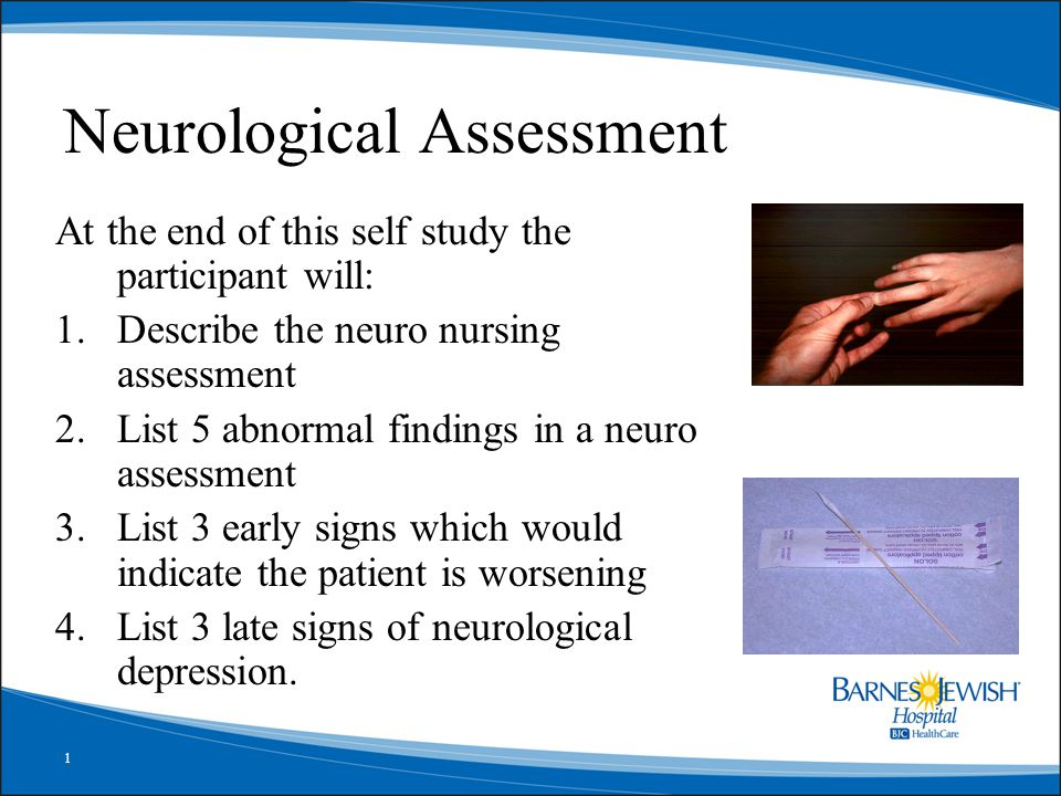 1 Neurological Assessment At the end of this self study the participant will: 1.Describe the neuro nursing assessment 2.List 5 abnormal findings in a neuro assessment 3.List 3 early signs which would indicate the patient is worsening 4.List 3 late signs of neurological depression.