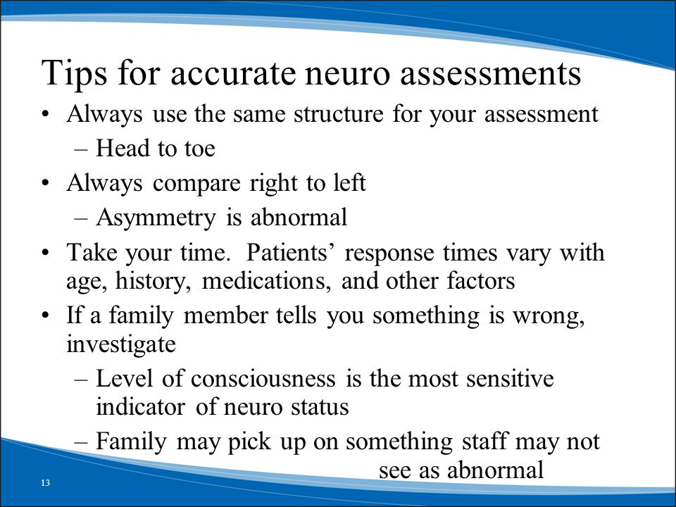 13 abcdefghi Tips for accurate neuro assessments Always use the same structure for your assessment –Head to toe Always compare right to left –Asymmetry is abnormal Take your time.