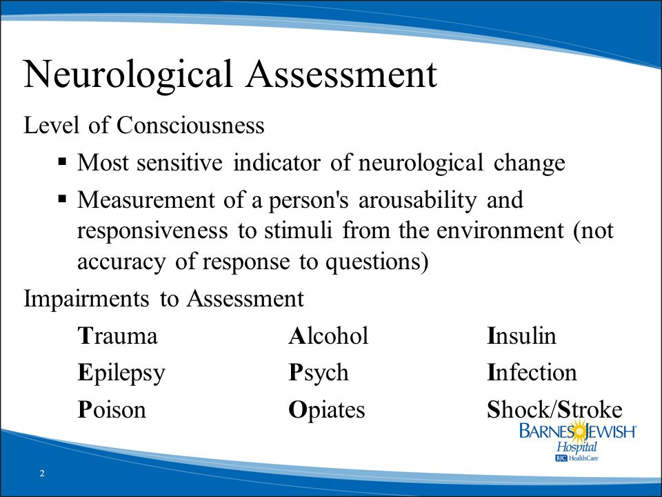 2 Neurological Assessment Level of Consciousness  Most sensitive indicator of neurological change  Measurement of a person s arousability and responsiveness to stimuli from the environment (not accuracy of response to questions) Impairments to Assessment TraumaAlcoholInsulin EpilepsyPsychInfection PoisonOpiatesShock/Stroke