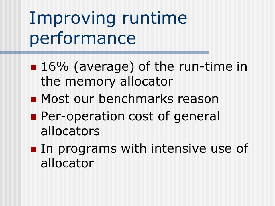 Improving runtime performance 16% (average) of the run-time in the memory allocator Most our benchmarks reason Per-operation cost of general allocators In programs with intensive use of allocator