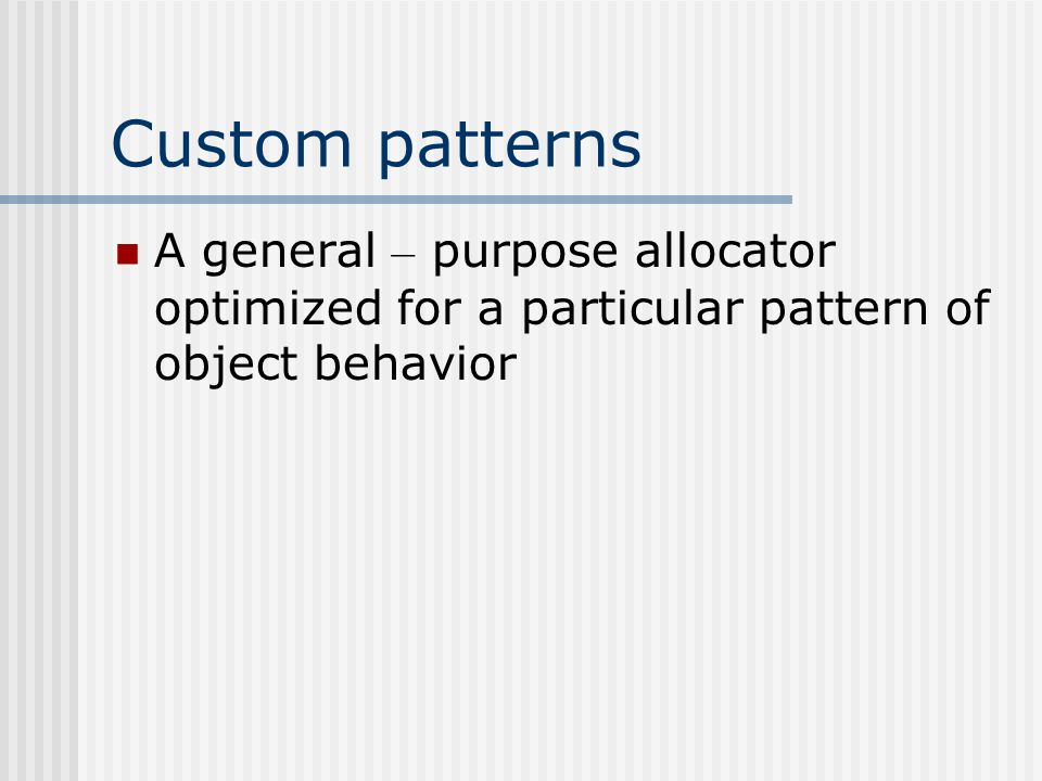 Custom patterns A general – purpose allocator optimized for a particular pattern of object behavior