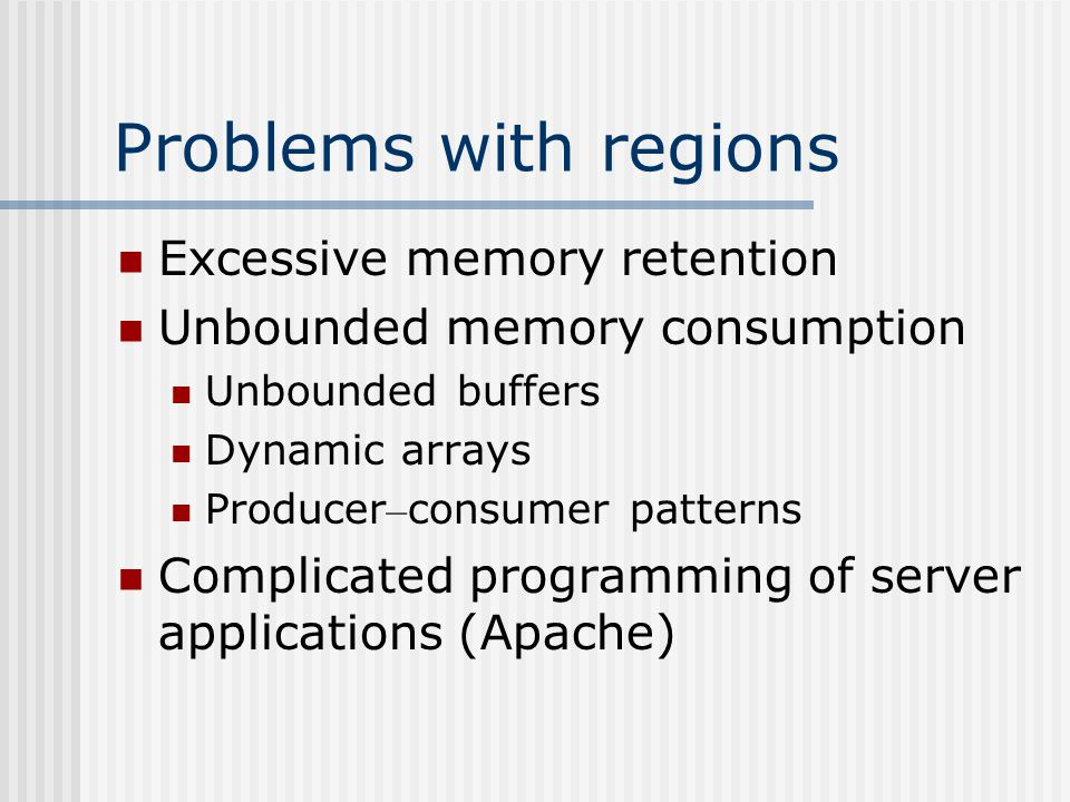 Problems with regions Excessive memory retention Unbounded memory consumption Unbounded buffers Dynamic arrays Producer – consumer patterns Complicated programming of server applications (Apache)