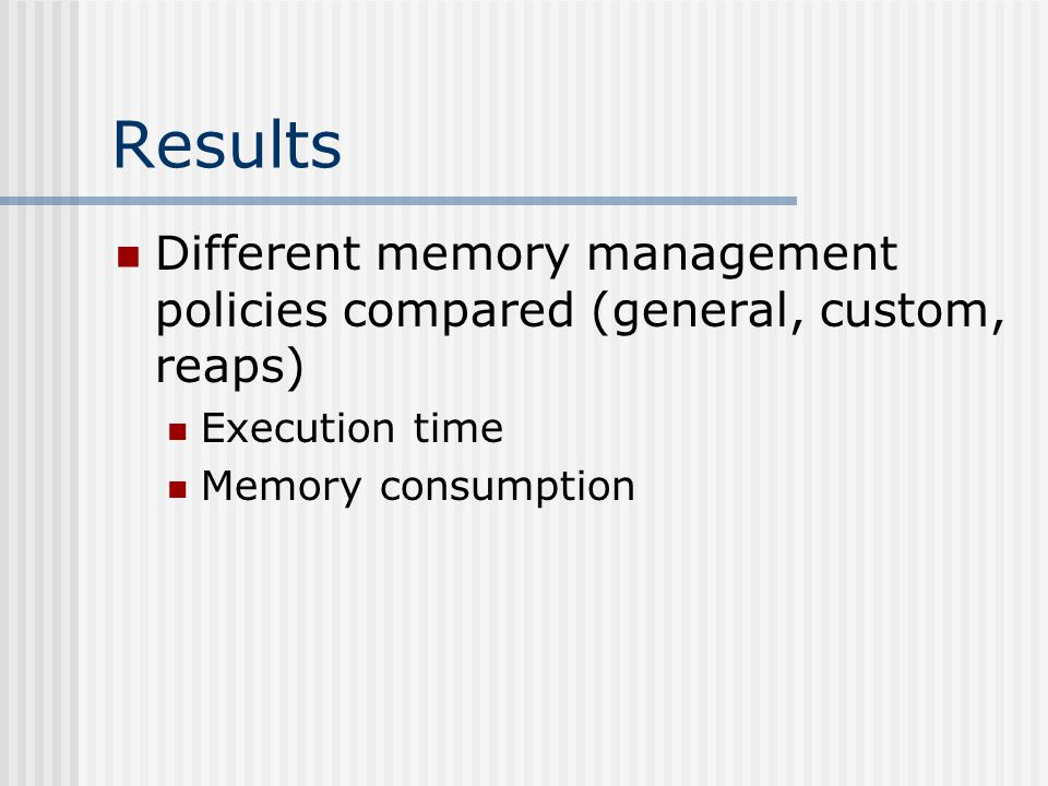 Results Different memory management policies compared (general, custom, reaps) Execution time Memory consumption