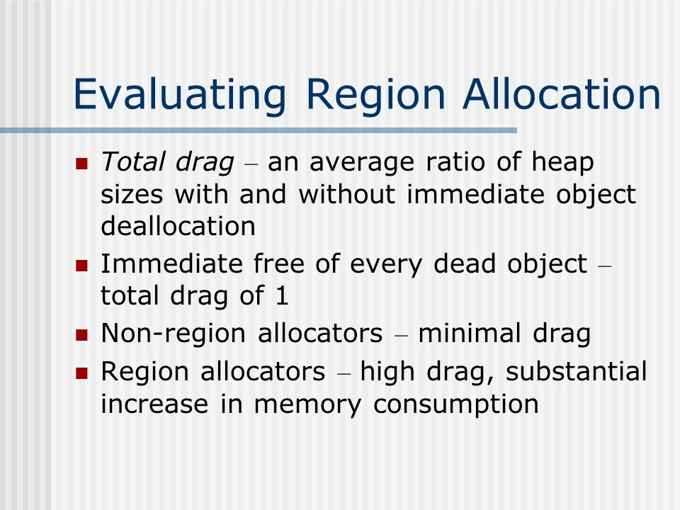 Evaluating Region Allocation Total drag – an average ratio of heap sizes with and without immediate object deallocation Immediate free of every dead object – total drag of 1 Non-region allocators – minimal drag Region allocators – high drag, substantial increase in memory consumption