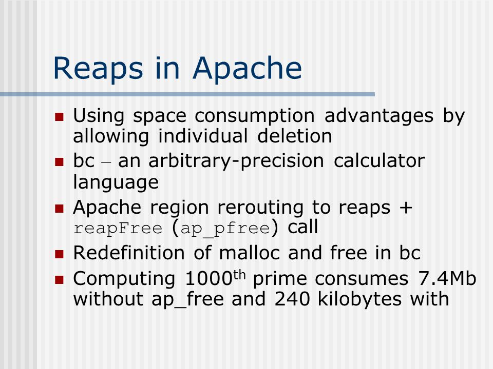 Reaps in Apache Using space consumption advantages by allowing individual deletion bc – an arbitrary-precision calculator language Apache region rerouting to reaps + reapFree ( ap_pfree ) call Redefinition of malloc and free in bc Computing 1000 th prime consumes 7.4Mb without ap_free and 240 kilobytes with