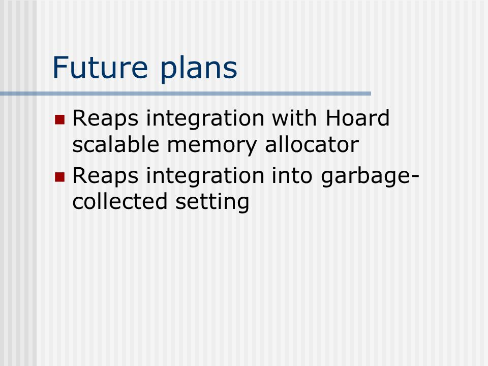 Future plans Reaps integration with Hoard scalable memory allocator Reaps integration into garbage- collected setting