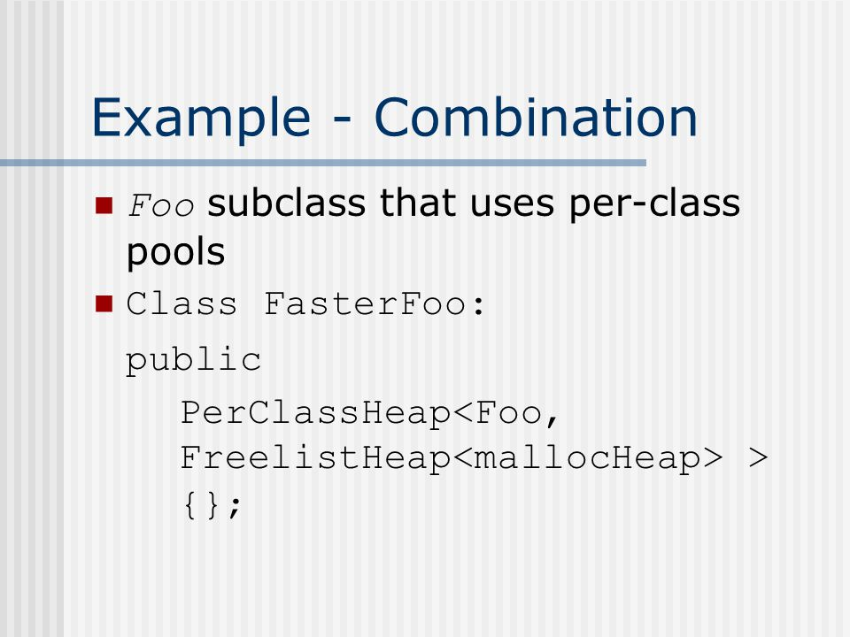 Example - Combination Foo subclass that uses per-class pools Class FasterFoo: public PerClassHeap > {};