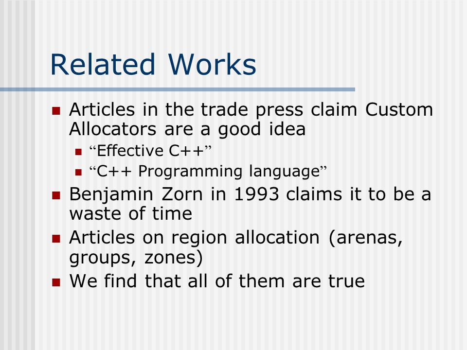 Related Works Articles in the trade press claim Custom Allocators are a good idea Effective C++ C++ Programming language Benjamin Zorn in 1993 claims it to be a waste of time Articles on region allocation (arenas, groups, zones) We find that all of them are true