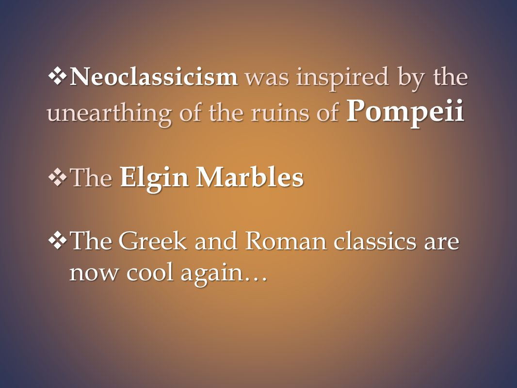  Neoclassicism was inspired by the unearthing of the ruins of Pompeii  The Elgin Marbles  The Greek and Roman classics are now cool again…