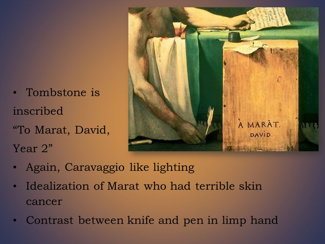 Tombstone is inscribed To Marat, David, Year 2 Again, Caravaggio like lighting Idealization of Marat who had terrible skin cancer Contrast between knife and pen in limp hand