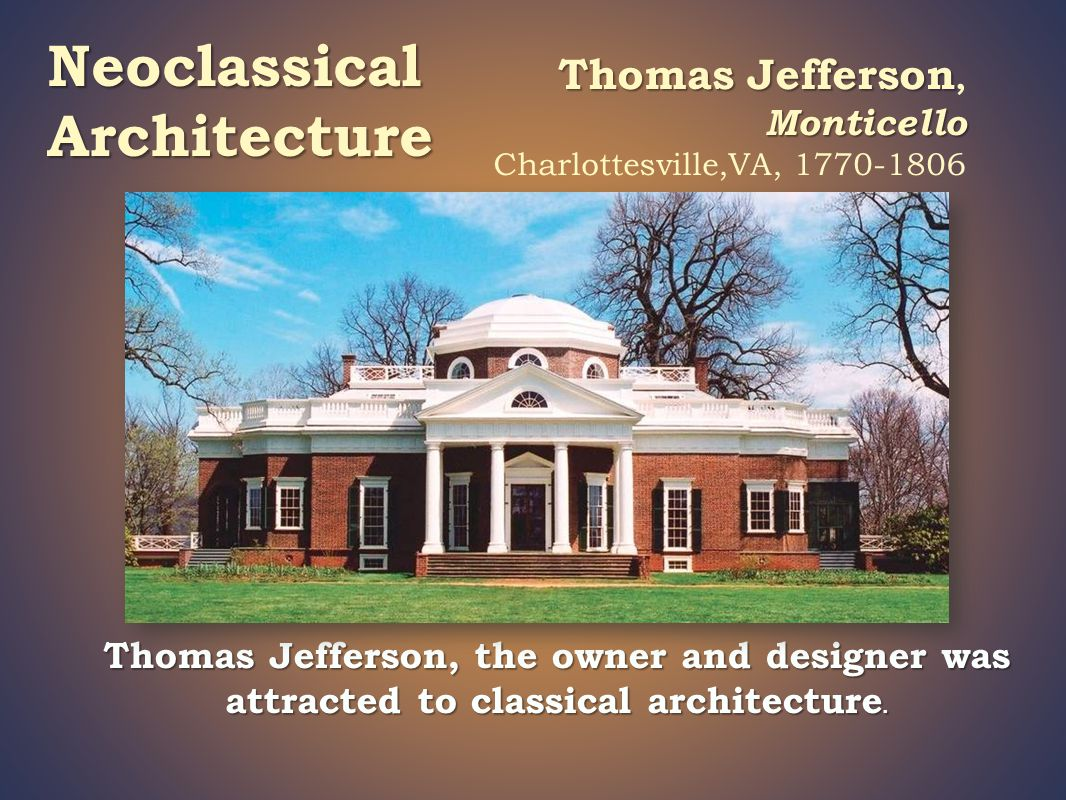 Thomas Jefferson Monticello Thomas Jefferson, Monticello Charlottesville,VA, 1770-1806 Thomas Jefferson, the owner and designer was attracted to classical architecture.