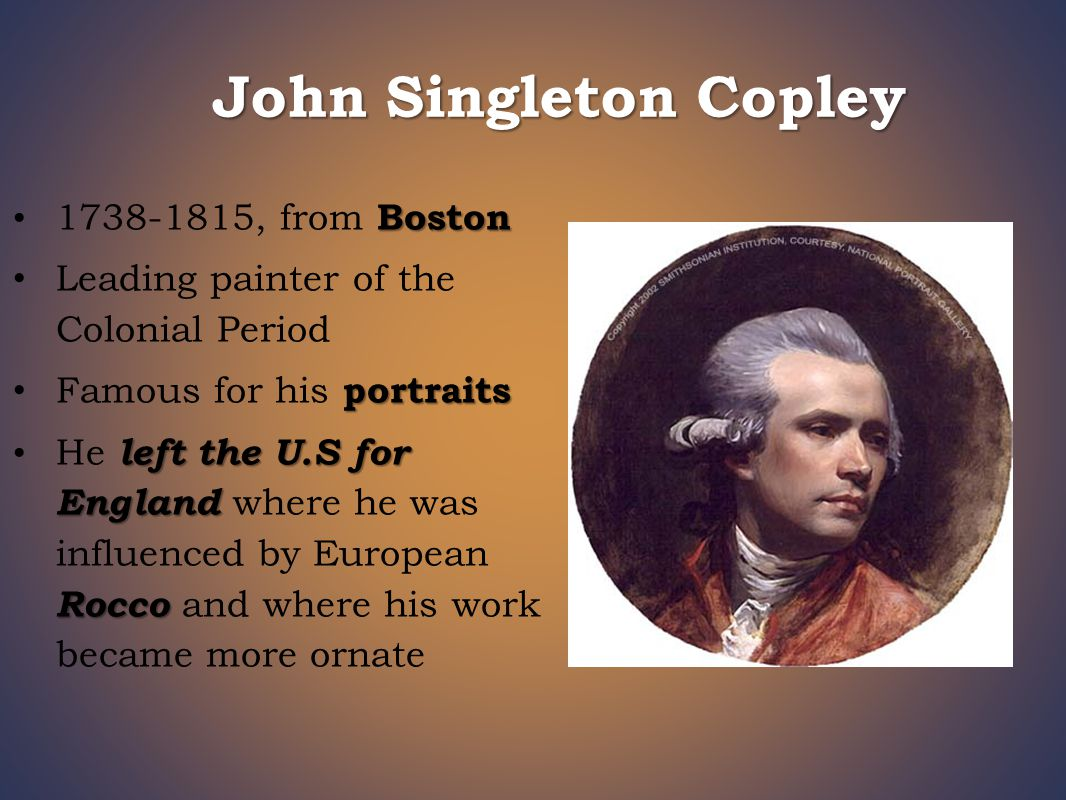 John Singleton Copley Boston 1738-1815, from Boston Leading painter of the Colonial Period portraits Famous for his portraits left the U.S for England Rocco He left the U.S for England where he was influenced by European Rocco and where his work became more ornate