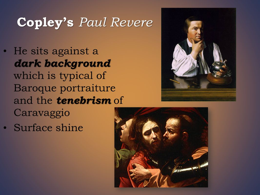 Copley's Paul Revere dark background tenebrism He sits against a dark background which is typical of Baroque portraiture and the tenebrism of Caravaggio Surface shine