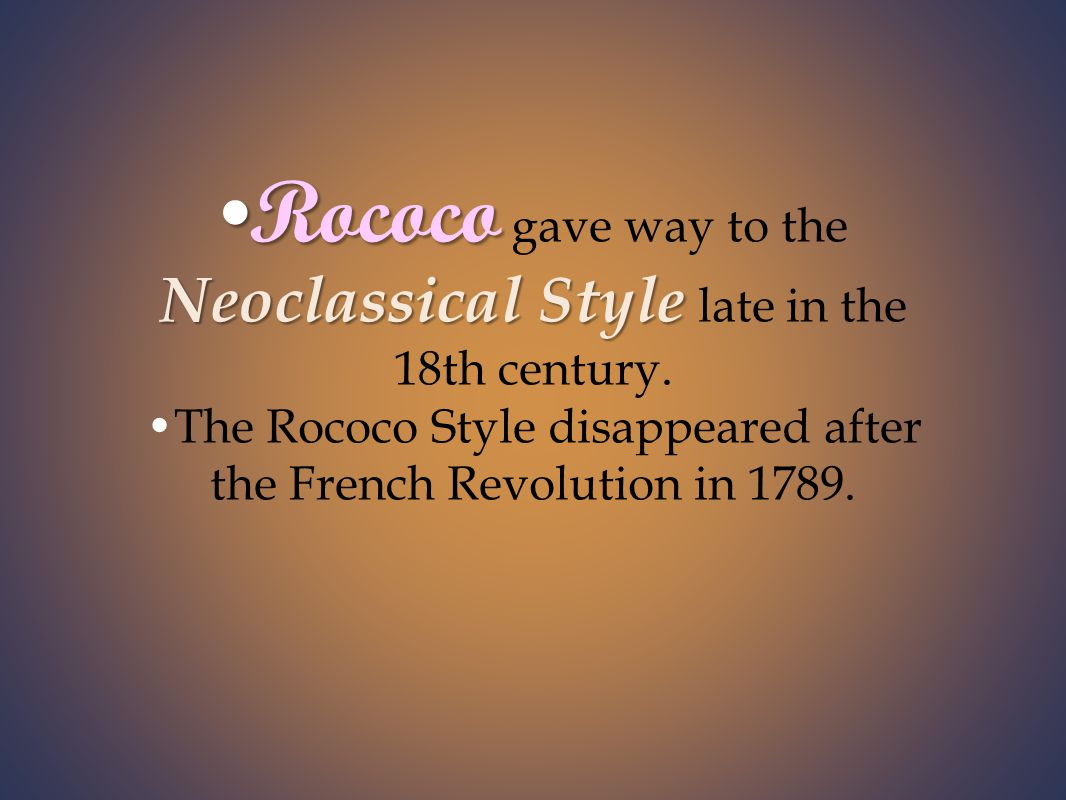 Rococo Neoclassical StyleRococo gave way to the Neoclassical Style late in the 18th century.