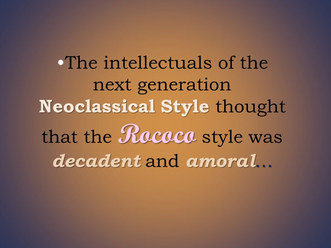 Neoclassical Style Rococo decadent amoral …The intellectuals of the next generation Neoclassical Style thought that the Rococo style was decadent and amoral …