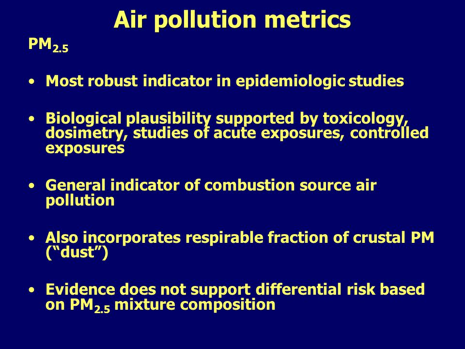 Air pollution metrics PM 2.5 Most robust indicator in epidemiologic studies Biological plausibility supported by toxicology, dosimetry, studies of acute exposures, controlled exposures General indicator of combustion source air pollution Also incorporates respirable fraction of crustal PM ( dust ) Evidence does not support differential risk based on PM 2.5 mixture composition